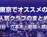 東京でオススメの人気クラブ、まとめ情報【最新版、渋谷・六本木・新宿・銀座など】